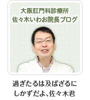 大阪肛門科診療所 佐々木いわお院長ブログ──『過ぎたるは及ばざるにしかずだよ、佐々木君』